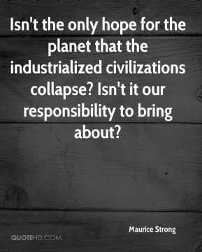 Isn't the only hope for the planet that the industrialized civilizations collapse? Isn't it our responsibility to bring about?