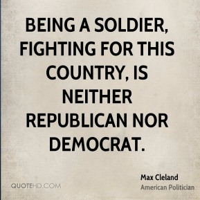 Max Cleland - Being a soldier, fighting for this country, is neither Republican nor Democrat.