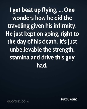 I get beat up flying, ... One wonders how he did the traveling given his infirmity. He just kept on going, right to the day of his death. It's just unbelievable the strength, stamina and drive this guy had.
