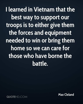 I learned in Vietnam that the best way to support our troops is to either give them the forces and equipment needed to win or bring them home so we can care for those who have borne the battle.