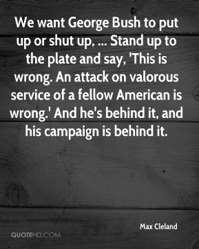 We want George Bush to put up or shut up, ... Stand up to the plate and say, 'This is wrong. An attack on valorous service of a fellow American is wrong.' And he's behind it, and his campaign is behind it.