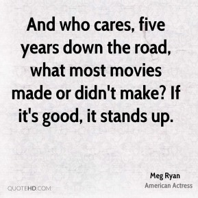 Meg Ryan - And who cares, five years down the road, what most movies made or didn't make? If it's good, it stands up.