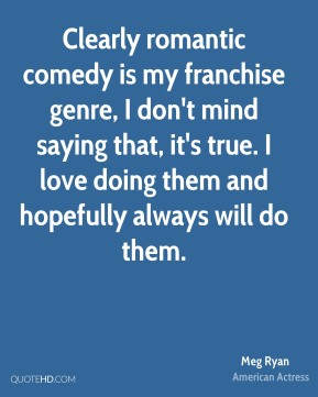 Clearly romantic comedy is my franchise genre, I don't mind saying that, it's true. I love doing them and hopefully always will do them.