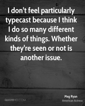 I don't feel particularly typecast because I think I do so many different kinds of things. Whether they're seen or not is another issue.