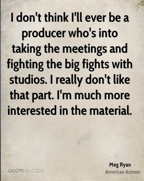 Meg Ryan - I don't think I'll ever be a producer who's into taking the meetings and fighting the big fights with studios. I really don't like that part. I'm much more interested in the material.