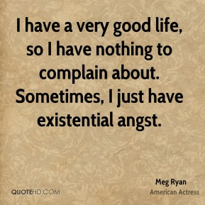 Meg Ryan - I have a very good life, so I have nothing to complain about. Sometimes, I just have existential angst.