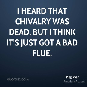 I heard that chivalry was dead, but I think it's just got a bad flue.