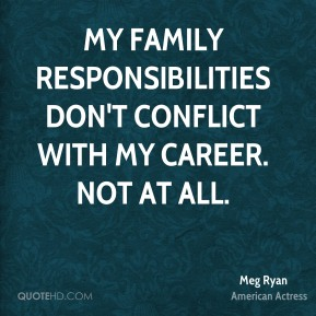 My family responsibilities don't conflict with my career. Not at all.