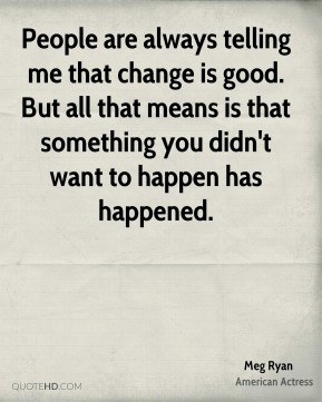 People are always telling me that change is good. But all that means is that something you didn't want to happen has happened.
