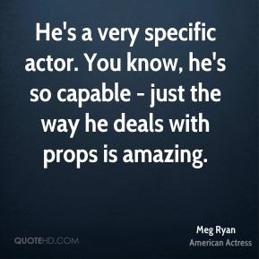 Meg Ryan  - He's a very specific actor. You know, he's so capable - just the way he deals with props is amazing.