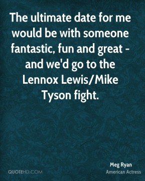 Meg Ryan  - The ultimate date for me would be with someone fantastic, fun and great - and we'd go to the Lennox Lewis/Mike Tyson fight.