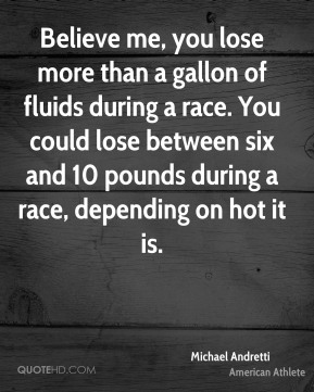 Michael Andretti - Believe me, you lose more than a gallon of fluids during a race. You could lose between six and 10 pounds during a race, depending on hot it is.