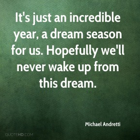 It's just an incredible year, a dream season for us. Hopefully we'll never wake up from this dream.