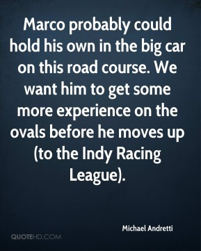 Michael Andretti  - Marco probably could hold his own in the big car on this road course. We want him to get some more experience on the ovals before he moves up (to the Indy Racing League).