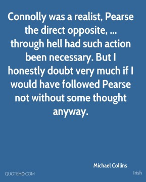 Michael Collins  - Connolly was a realist, Pearse the direct opposite, ... through hell had such action been necessary. But I honestly doubt very much if I would have followed Pearse not without some thought anyway.
