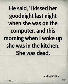 He said, 'I kissed her goodnight last night when she was on the computer, and this morning when I woke up she was in the kitchen. She was dead.