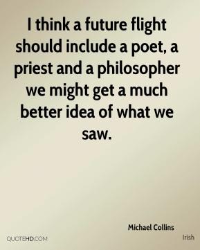 Michael Collins  - I think a future flight should include a poet, a priest and a philosopher we might get a much better idea of what we saw.