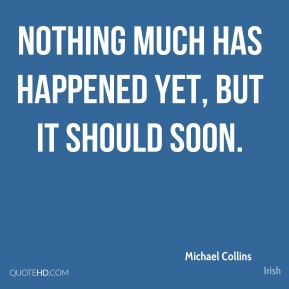 Michael Collins  - Nothing much has happened yet, but it should soon.