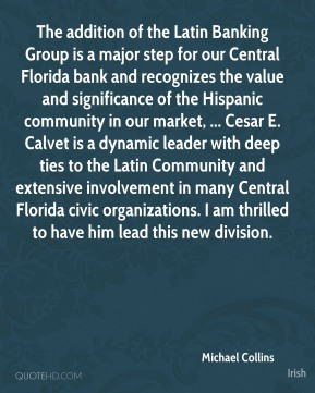 Michael Collins  - The addition of the Latin Banking Group is a major step for our Central Florida bank and recognizes the value and significance of the Hispanic community in our market, ... Cesar E. Calvet is a dynamic leader with deep ties to the Latin Community and extensive involvement in many Central Florida civic organizations. I am thrilled to have him lead this new division.