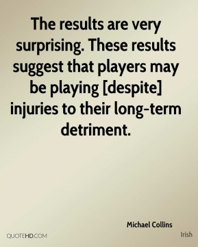 Michael Collins  - The results are very surprising. These results suggest that players may be playing [despite] injuries to their long-term detriment.