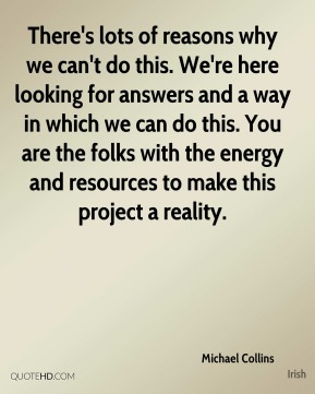 Michael Collins  - There's lots of reasons why we can't do this. We're here looking for answers and a way in which we can do this. You are the folks with the energy and resources to make this project a reality.