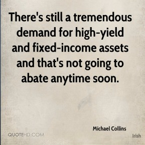 There's still a tremendous demand for high-yield and fixed-income assets and that's not going to abate anytime soon.