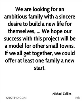 Michael Collins  - We are looking for an ambitious family with a sincere desire to build a new life for themselves, ... We hope our success with this project will be a model for other small towns. If we all get together, we could offer at least one family a new start.