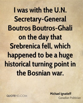 I was with the U.N. Secretary-General Boutros Boutros-Ghali on the day that Srebrenica fell, which happened to be a huge historical turning point in the Bosnian war.