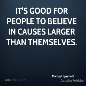 It's good for people to believe in causes larger than themselves.