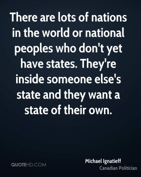 There are lots of nations in the world or national peoples who don't yet have states. They're inside someone else's state and they want a state of their own.