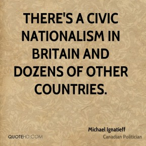 Michael Ignatieff - There's a civic nationalism in Britain and dozens of other countries.