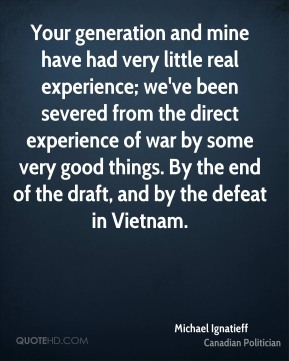 Michael Ignatieff - Your generation and mine have had very little real experience; we've been severed from the direct experience of war by some very good things. By the end of the draft, and by the defeat in Vietnam.
