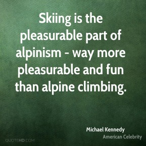 Skiing is the pleasurable part of alpinism - way more pleasurable and fun than alpine climbing.