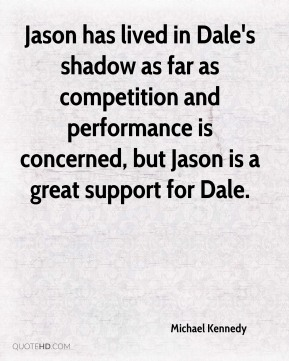 Jason has lived in Dale's shadow as far as competition and performance is concerned, but Jason is a great support for Dale.