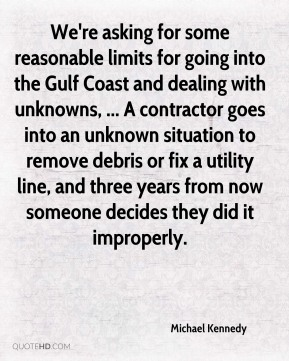 We're asking for some reasonable limits for going into the Gulf Coast and dealing with unknowns, ... A contractor goes into an unknown situation to remove debris or fix a utility line, and three years from now someone decides they did it improperly.