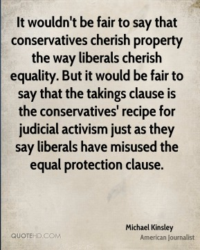 Michael Kinsley - It wouldn't be fair to say that conservatives cherish property the way liberals cherish equality. But it would be fair to say that the takings clause is the conservatives' recipe for judicial activism just as they say liberals have misused the equal protection clause.