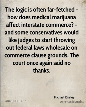 Michael Kinsley - The logic is often far-fetched - how does medical marijuana affect interstate commerce? - and some conservatives would like judges to start throwing out federal laws wholesale on commerce clause grounds. The court once again said no thanks.