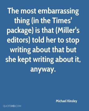 Michael Kinsley  - The most embarrassing thing (in the Times' package) is that (Miller's editors) told her to stop writing about that but she kept writing about it, anyway.
