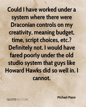 Michael Mann - Could I have worked under a system where there were Draconian controls on my creativity, meaning budget, time, script choices, etc.? Definitely not. I would have fared poorly under the old studio system that guys like Howard Hawks did so well in. I cannot.