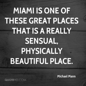 Michael Mann - Miami is one of these great places that is a really sensual, physically beautiful place.