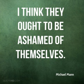 Michael Mann  - I think they ought to be ashamed of themselves.