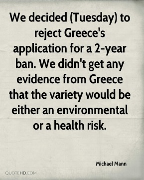 Michael Mann  - We decided (Tuesday) to reject Greece's application for a 2-year ban. We didn't get any evidence from Greece that the variety would be either an environmental or a health risk.