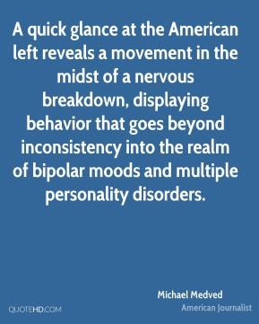 Michael Medved - A quick glance at the American left reveals a movement in the midst of a nervous breakdown, displaying behavior that goes beyond inconsistency into the realm of bipolar moods and multiple personality disorders.