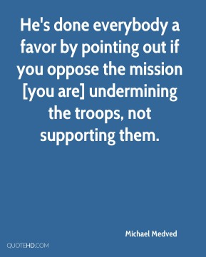 He's done everybody a favor by pointing out if you oppose the mission [you are] undermining the troops, not supporting them.