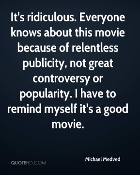 Michael Medved  - It's ridiculous. Everyone knows about this movie because of relentless publicity, not great controversy or popularity. I have to remind myself it's a good movie.