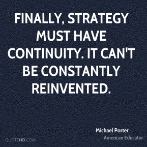 Michael Porter - Finally, strategy must have continuity. It can't be constantly reinvented.