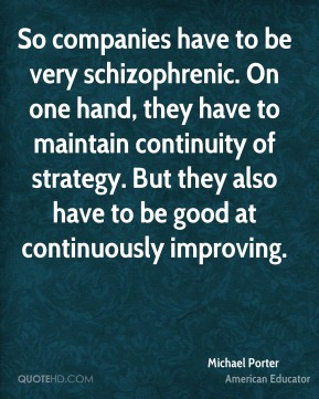So companies have to be very schizophrenic. On one hand, they have to maintain continuity of strategy. But they also have to be good at continuously improving.
