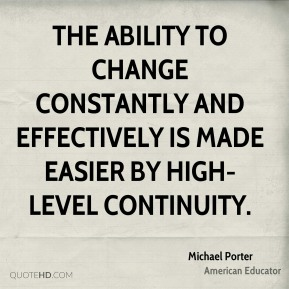 Michael Porter - The ability to change constantly and effectively is made easier by high-level continuity.