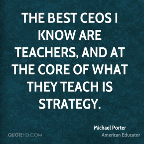 Michael Porter - The best CEOs I know are teachers, and at the core of what they teach is strategy.
