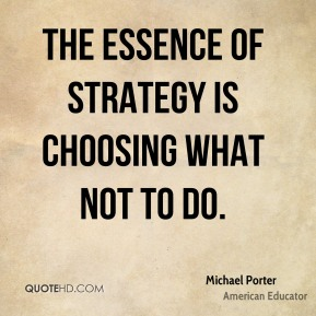 The essence of strategy is choosing what not to do.